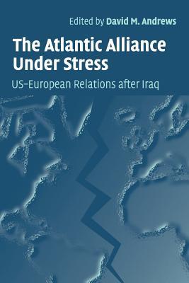 The Atlantic Alliance Under Stress: Us-European Relations After Iraq - Andrews, David M (Editor)
