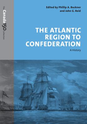 The Atlantic Region to Confederation: A History - Buckner, Phillip (Editor)