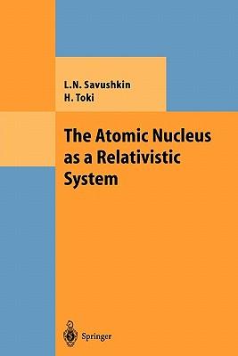 The Atomic Nucleus as a Relativistic System - Savushkin, L. N., and Toki, Hiroshi