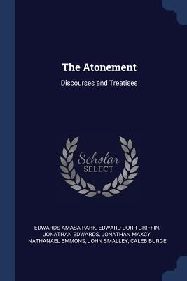 The Atonement: Discourses and Treatises - Park, Edwards Amasa, and Griffin, Edward Dorr, and Edwards, Jonathan