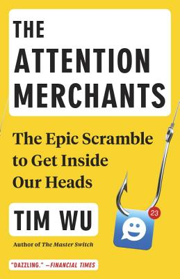 The Attention Merchants: The Epic Scramble to Get Inside Our Heads - Wu, Tim