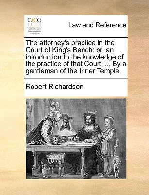 The Attorney's Practice in the Court of King's Bench: Or, an Introduction to the Knowledge of the Practice of That Court, ... by a Gentleman of the Inner Temple. - Richardson, Robert