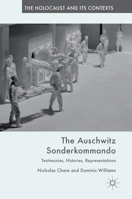 The Auschwitz Sonderkommando: Testimonies, Histories, Representations - Chare, Nicholas, and Williams, Dominic