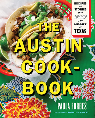The Austin Cookbook: Recipes and Stories from Deep in the Heart of Texas - Forbes, Paula, and Strickland, Robert (Photographer)
