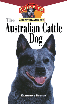 The Australian Cattle Dog: An Owner's Guide to a Happy Healthy Pet - Buetow, Katherine, and Breeton, Karen