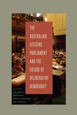 The Australian Citizens' Parliament and the Future of Deliberative Democracy - Carson, Lyn (Editor), and Gastil, John (Editor), and Hartz-Karp, Janette (Editor)