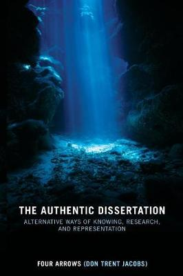 The Authentic Dissertation: Alternative Ways of Knowing, Research, and Representation - Four Arrows, and Jacobs, Donald Trent