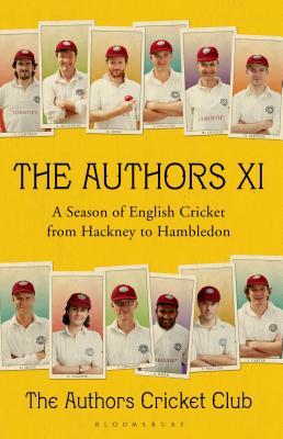 The Authors XI: A Season of English Cricket from Hackney to Hambledon -