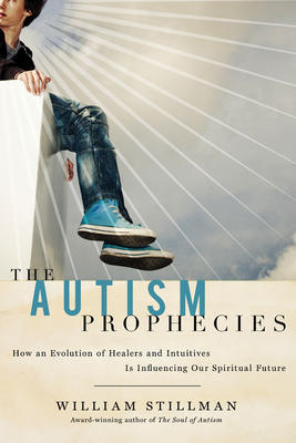 The Autism Prophecies: How an Evolution of Healers and Intuitives Is Influencing Our Spiritual Future - Stillman, William