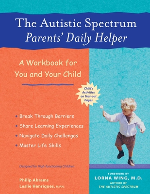 The Autistic Spectrum Parents' Daily Helper: A Workbook for You and Your Child - Abrams, Philip, and Henriques, Leslie, M.P.H., and Wing, Lorna, Dr. (Foreword by)