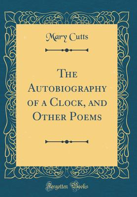 The Autobiography of a Clock, and Other Poems (Classic Reprint) - Cutts, Mary