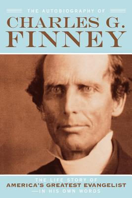 The Autobiography of Charles G. Finney: The Life Story of America's Greatest Evangelist--In His Own Words - Finney, Charles G, and Wessel, Helen (Editor)