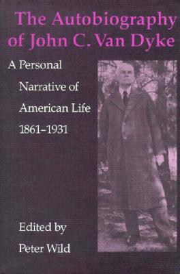 The Autobiography of John C. Van Dyke: A Personal Narrative of American Life, 1861-1931 - Wild, Peter, Professor (Editor), and Van Dyke, John C, Professor