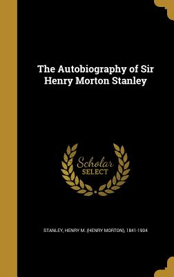 The Autobiography of Sir Henry Morton Stanley - Stanley, Henry M (Henry Morton) 1841-1 (Creator)