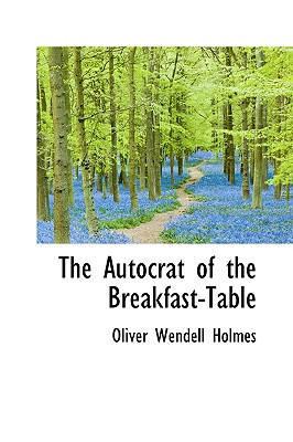 The Autocrat of the Breakfast-Table - Holmes, Oliver Wendell, Jr.