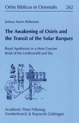 The Awakening of Osiris and the Transit of the Solar Barques: Royal Apotheosis in a Most Concise Book of the Underworld and Sky - Roberson, Joshua Aaron
