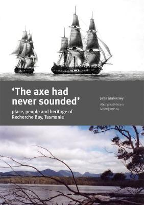 The Axe Had Never Sounded: Place, People and Heritage in Recherche Bay, Tasmania - John Mulvaney