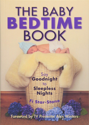 The Baby Bedtime Book: Say Goodnight to Sleepless Nights - Fi Star-Stone