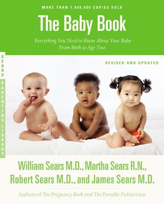 The Baby Book: Everything You Need to Know About Your Baby from Birth to Age Two - Sears, William, and Sears, Martha, and Sears, Robert R.
