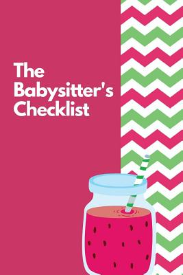 The Babysitter's Checklist: The Ultimate Baby Sitting Checklist Journal. This is a 6X9 102 Page Prompted Fill In Own Information. Makes A Great Babysitting Gift For Teenagers. - Mary Miller