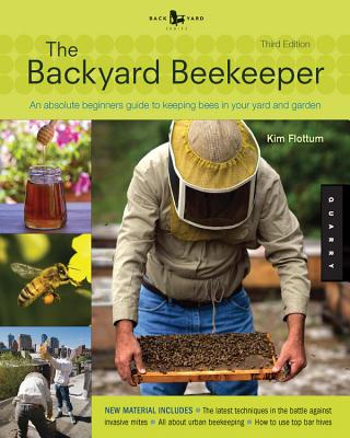 The Backyard Beekeeper: An Absolute Beginner's Guide to Keeping Bees in Your Yard and Garden - Flottum, Kim