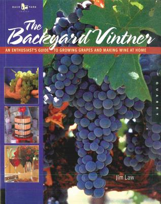 The Backyard Vintner: An Enthusiast's Guide to Growing Grapes and Making Wine at Home - Law, Jim