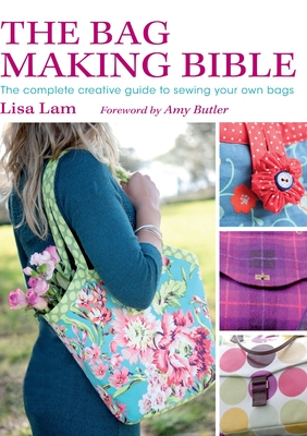 The Bag Making Bible: The Complete Creative Guide to Sewing Your Own Bags - Lam, Lisa
