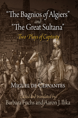 """The Bagnios of Algiers"" and ""The Great Sultana"": Two Plays of Captivity - Cervantes, Miguel de, and Fuchs, Barbara (Edited and translated by), and Ilika, Aaron J. (Edited and translated by)"
