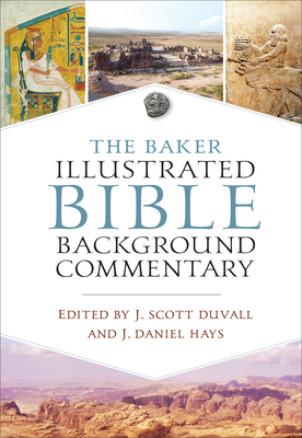 The Baker Illustrated Bible Background Commentary - Duvall, J Scott (Editor), and Hays, J Daniel (Editor)