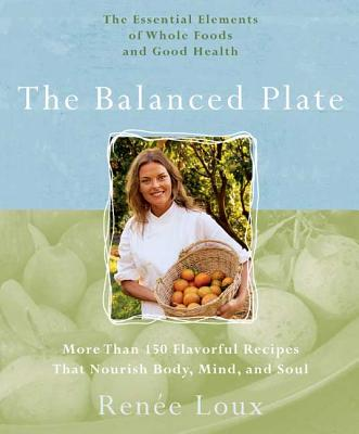 The Balanced Plate: The Essential Elements of Whole Foods and Good Health - Loux, Renee