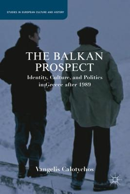 The Balkan Prospect: Identity, Culture, and Politics in Greece After 1989 - Calotychos, V