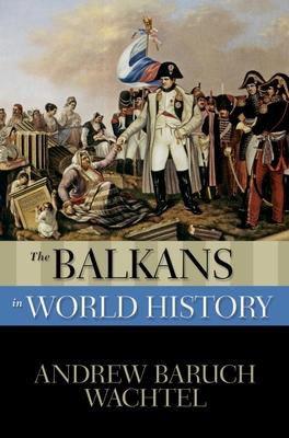 The Balkans in World History - Wachtel, Andrew Baruch