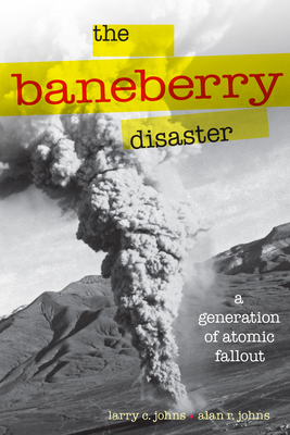 The Baneberry Disaster: A Generation of Atomic Fallout - Johns, Larry C, and Johns, Alan R (Contributions by)