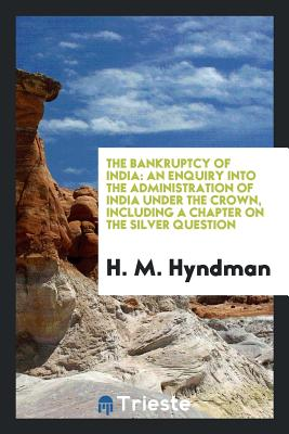 The Bankruptcy of India: An Enquiry Into the Administration of India Under the Crown, Including a Chapter on the Silver Question - Hyndman, H M