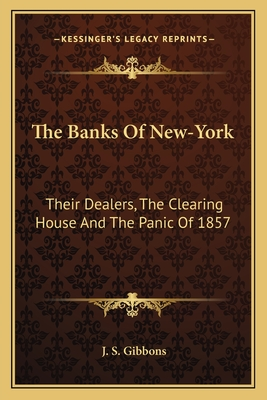 The Banks of New-York: Their Dealers, the Clearing House and the Panic of 1857 - Gibbons, J S