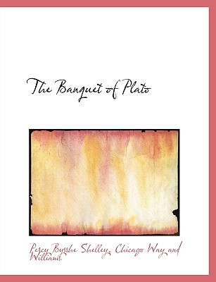 The Banquet of Plato - Shelley, Percy Bysshe, Professor, and Chicago Way and Williams, Way And Williams (Creator)