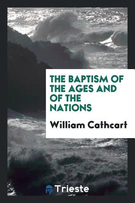 The Baptism of the Ages and of the Nations - Cathcart, William