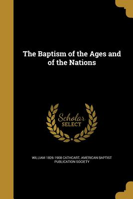 The Baptism of the Ages and of the Nations - Cathcart, William 1826-1908, and American Baptist Publication Society (Creator)