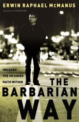 The Barbarian Way: Unleash the Untamed Faith Within - McManus, Erwin Raphael