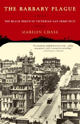 The Barbary Plague: The Black Death in Victorian San Francisco - Chase, Marilyn