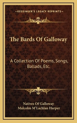 The Bards of Galloway: A Collection of Poems, Songs, Ballads, Etc. - Natives of Galloway, and Harper, Malcolm M (Editor)