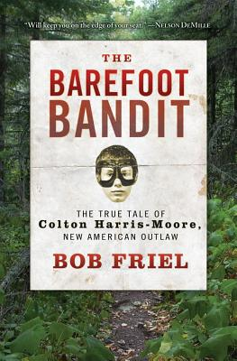 The Barefoot Bandit: The True Tale of Colton Harris-Moore, New American Outlaw - Friel, Bob