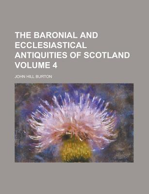 The Baronial and Ecclesiastical Antiquities of Scotland Volume 4 - Billings, R W (Creator)