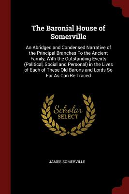 The Baronial House of Somerville: An Abridged and Condensed Narrative of the Principal Branches Fo the Ancient Family, with the Outstanding Events (Political, Social and Personal) in the Lives of Each of These Old Barons and Lords So Far as Can Be Traced - Somerville, James