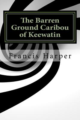The Barren Ground Caribou of Keewatin - Harper, Francis