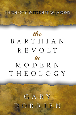 The Barthian Revolt in Modern Theology: Theology Without Weapons - Dorrien, Gary