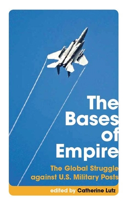 The Bases of Empire: The Global Struggle Against U.S. Military Posts - Lutz, Catherine, Professor (Editor), and Enloe, Cynthia (Editor)
