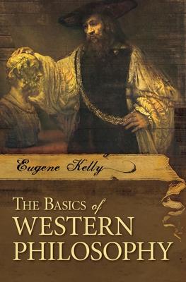 The Basics of Western Philosophy - Kelly, Eugene