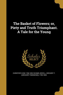 The Basket of Flowers; Or, Piety and Truth Triumphant. a Tale for the Young - Schmid, Christoph Von 1768-1854, and Bedell, Gregory T (Gregory Townsend) 1 (Creator)