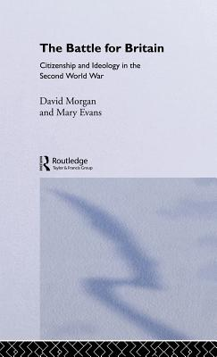 The Battle for Britain: Citizenship and Ideology in the Second World War - Morgan, David